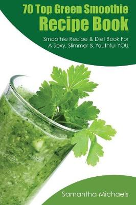 70 Top Green Smoothie Recipe Book: Smoothie Recipe & Diet Book for a Sexy, Slimmer & Youthful You (Paperback)