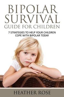 Bipolar Child: Bipolar Survival Guide for Children: 7 Strategies to Help Your Children Cope with Bipolar Today (Paperback)