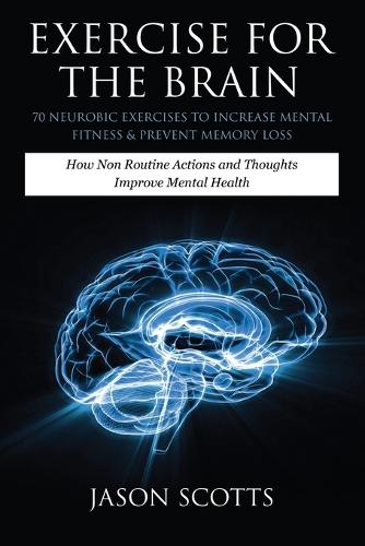 Exercise for the Brain: 70 Neurobic Exercises to Increase Mental Fitness & Prevent Memory Loss: How Non Routine Actions and Thoughts Improve M (Paperback)