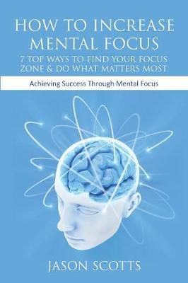 How to Increase Mental Focus: 7 Top Ways to Find Your Focus Zone & Do What Matters Most: Achieving Success Through Mental Focus (Paperback)