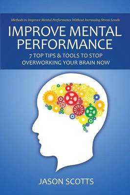 Improve Mental Performance: 7 Top Tips & Tools to Stop Overworking Your Brain Now: Methods to Improve Mental Performance Without Increasing Stress (Paperback)