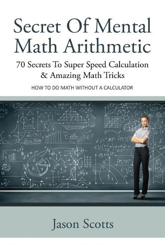 Secret of Mental Math Arithmetic: 70 Secrets to Super Speed Calculation & Amazing Math Tricks: How to Do Math Without a Calculator (Paperback)