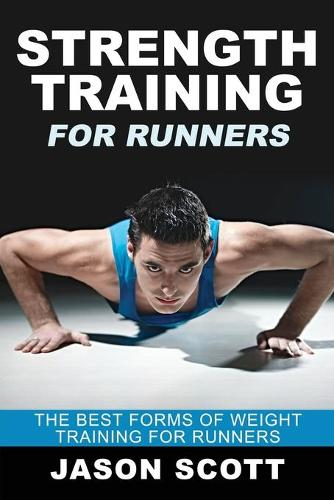 Strength Training for Runners: The Best Forms of Weight Training for Runners (Paperback)