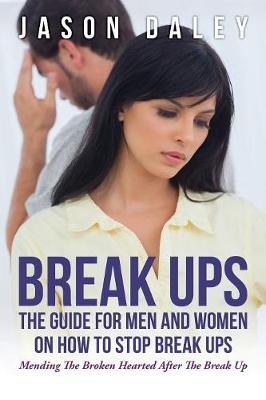 Break Ups: The Guide for Men and Women on How to Stop Break Ups: Mending the Broken Hearted After the Break Up (Paperback)