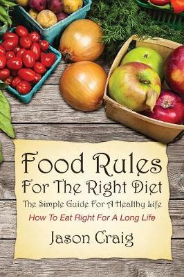Food Rules for the Right Diet: The Simple Guide for a Healthy Life: How to Eat Right for a Long Life (Paperback)