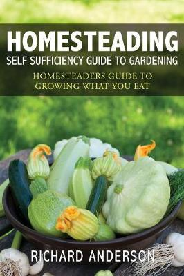 Homesteading: Self Sufficiency Guide to Gardening: Homesteaders Guide to Growing What You Eat (Paperback)