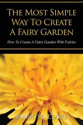 The Most Simple Way to Create a Fairy Garden: How to Create a Fairy Garden with Fairies (Paperback)