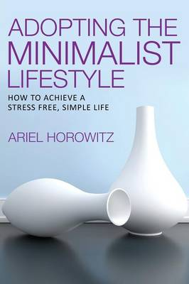 Adopting the Minimalist Lifestyle: How to Achieve a Stress Free, Simple Life (Paperback)