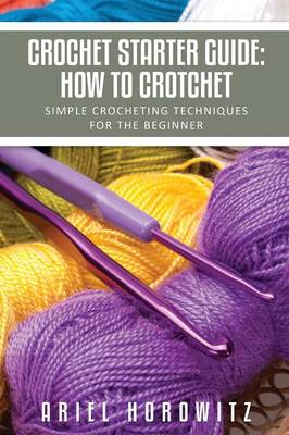 Crochet Starter Guide: How to Crotchet: Simple Crocheting Techniques for the Beginner (Paperback)