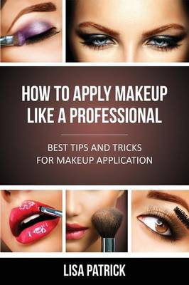 How to Apply Makeup Like a Professional: Best Tips and Tricks for Makeup Application (Paperback)