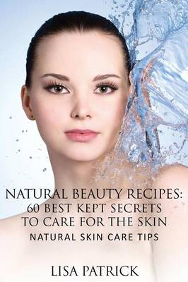 Natural Beauty Recipes: 60 Best Kept Secrets to Care for the Skin: Natural Skin Care Tips (Paperback)