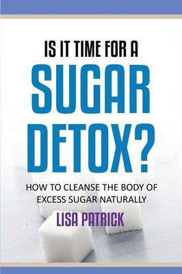 Is It Time for a Sugar Detox?: How to Cleanse the Body of Excess Sugar Naturally (Paperback)