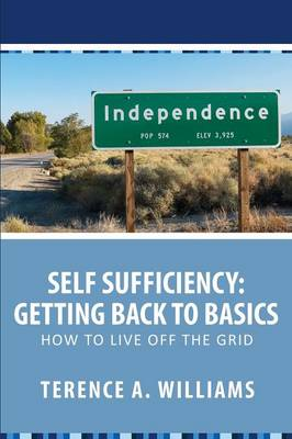 Self Sufficiency: Getting Back to Basics: How to Live Off the Grid (Paperback)