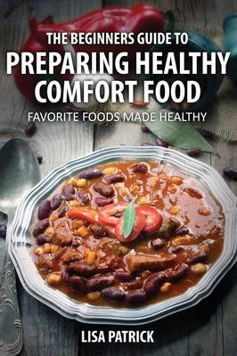 The Beginners Guide to Preparing Healthy Comfort Food: Favorite Foods Made Healthy (Paperback)