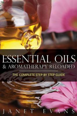 Essential Oils & Aromatherapy Reloaded: The Complete Step by Step Guide (Paperback)
