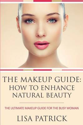 The Makeup Guide: How to Enhance Natural Beauty: The Ultimate Makeup Guide for the Busy Woman (Paperback)