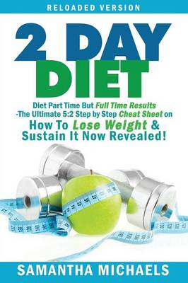 2 Day Diet: Diet Part Time But Full Time Results: The Ultimate 5:2 Step by Step Cheat Sheet on How to Lose Weight & Sustain It Now (Paperback)