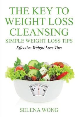 The Key to Weight Loss Cleansing: Simple Weight Loss Tips: Effective Weight Loss Tips (Paperback)
