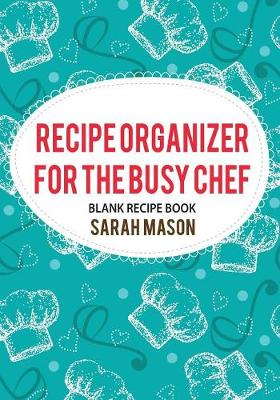 Recipe Organizer for the Busy Chef: Blank Recipe Book (Paperback)