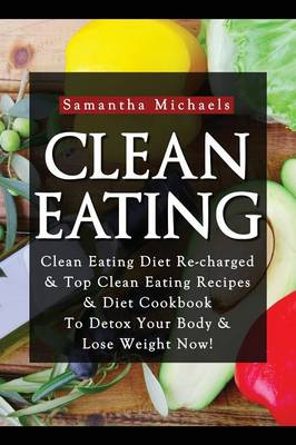 Clean Eating: Clean Eating Diet Re-Charged: Top Clean Eating Recipes & Diet Cookbook to Detox Your Body & Lose Weight Now! (Paperback)
