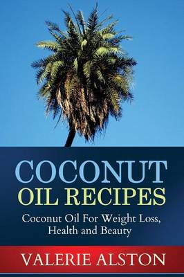 Coconut Oil Recipes: Coconut Oil for Weight Loss, Health and Beauty (Paperback)