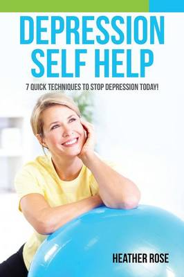 Depression Self Help: 7 Quick Techniques to Stop Depression Today! (Paperback)