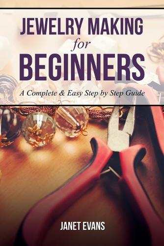 Jewelry Making for Beginners: A Complete & Easy Step by Step Guide (Paperback)