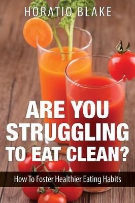 Are You Struggling to Eat Clean?: How to Foster Healthier Eating Habits (Paperback)