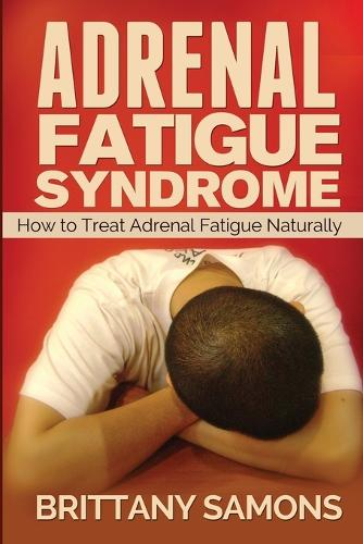 Adrenal Fatigue Syndrome: How to Treat Adrenal Fatigue Naturally (Paperback)