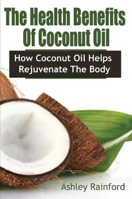 The Health Benefits of Coconut Oil: How Coconut Oil Helps Rejuvenate the Body (Paperback)