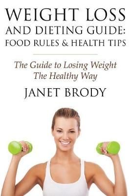 Weight Loss and Dieting Guide: Food Rules and Health Tips: The Guide to Losing Weight the Healthy Way (Paperback)