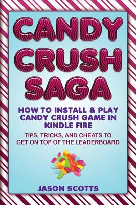 Candy Crush Saga: How to Install and Play Candy Crush Game in Kindle Fire: Tips, Tricks, and Cheats to Get on Top of the Leaderboard (Paperback)