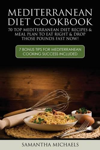 Mediterranean Diet Cookbook: 70 Top Mediterranean Diet Recipes & Meal Plan to Eat Right & Drop Those Pounds Fast Now!: ( 7 Bonus Tips for Mediterra (Paperback)