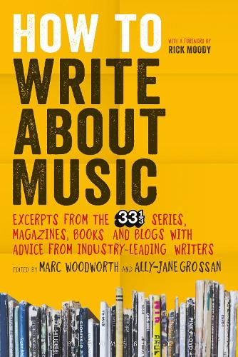How to Write About Music: Excerpts from the 33 1/3 Series, Magazines, Books and Blogs with Advice from Industry-leading Writers (Paperback)