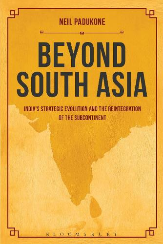 Beyond South Asia: India's Strategic Evolution and the Reintegration of the Subcontinent (Hardback)
