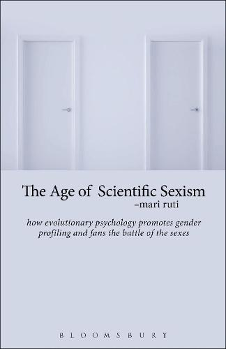The Age of Scientific Sexism: How Evolutionary Psychology Promotes Gender Profiling and Fans the Battle of the Sexes (Hardback)