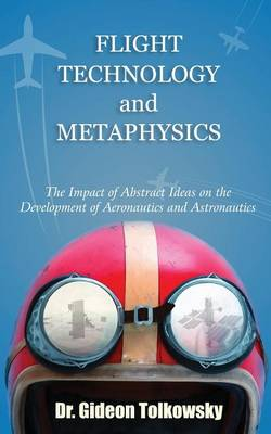 Flight Technology and Metaphysics: The Impact of Abstract Ideas on the Development of Aeronautics and Astronautics (Paperback)