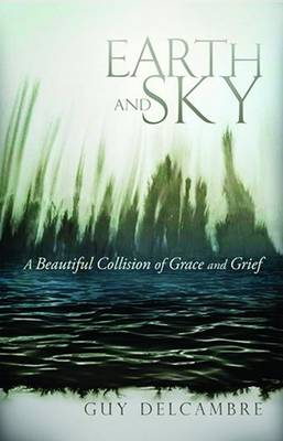 Earth and Sky: A Beautiful Collision of Grace and Grief (Paperback)