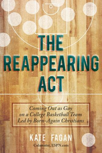 The Reappearing Act: Coming Out as Gay on a College Basketball Team Led by Born-Again Christians (Hardback)