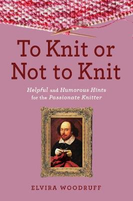 To Knit or Not to Knit: Helpful and Humorous Hints for the Passionate Knitter (Hardback)