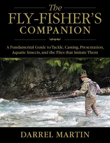The Fly-Fisher's Companion: A Fundamental Guide to Tackle, Casting, Presentation, Aquatic Insects, and the Flies that Imitate Them (Hardback)
