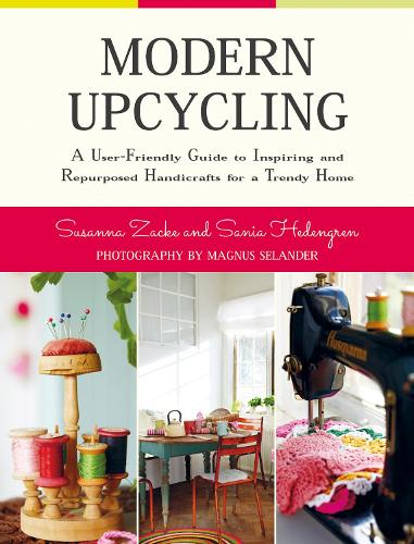 Modern Upcycling: A User-Friendly Guide to Inspiring and Repurposed Handicrafts for a Trendy Home (Hardback)