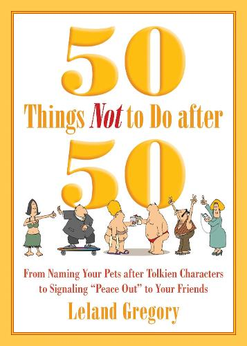 """50 Things Not to Do after 50: From Naming Your Pets after Tolkien Characters to Signaling """"Peace Out"""" to Your Friends (Paperback)"""