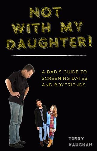 Not with My Daughter!: A Dad's Guide to Screening Dates and Boyfriends (Paperback)
