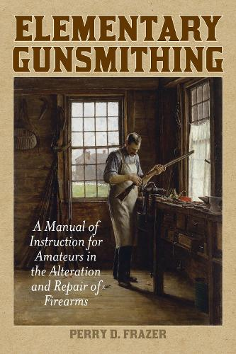 Elementary Gunsmithing: A Manual of Instruction for Amateurs in the Alteration and Repair of Firearms (Paperback)