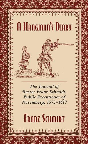 A Hangman's Diary: The Journal of Master Franz Schmidt, Public Executioner of Nuremberg, 1573-1617 (Paperback)