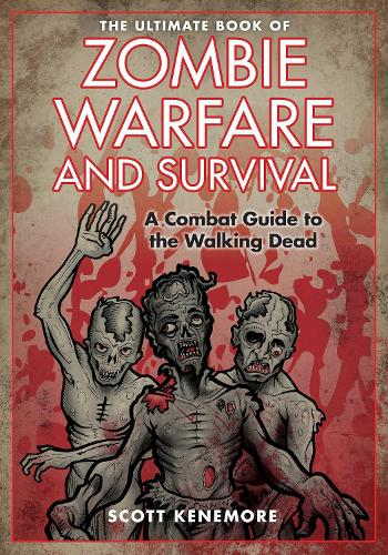 The Ultimate Book of Zombie Warfare and Survival: A Combat Guide to the Walking Dead (Hardback)