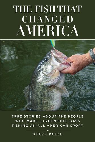 The Fish That Changed America: True Stories about the People Who Made Largemouth Bass Fishing an All-American Sport (Hardback)