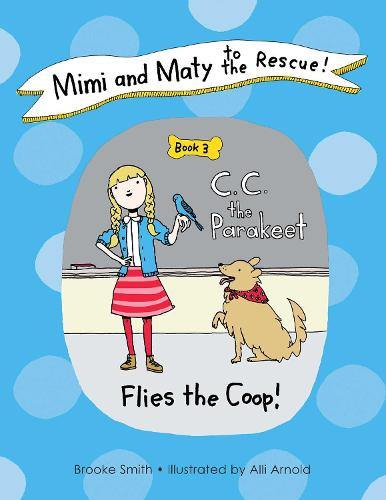 Mimi and Maty to the Rescue!: Mimi and Maty to the Rescue! C. C. the Parakeet Flies the Coop! Book 3 (Hardback)