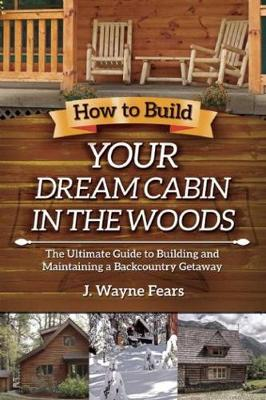 How to Build Your Dream Cabin in the Woods: The Ultimate Guide to Building and Maintaining a Backcountry Getaway (Paperback)